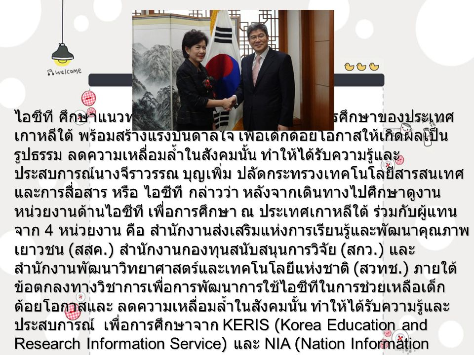 ไอซีที ศึกษาแนวทางการพัฒนาด้านไอซีที เพื่อการศึกษาของประเทศ เกาหลีใต้ พร้อมสร้างแรงบันดาลใจ เพื่อเด็กด้อยโอกาสให้เกิดผลเป็น รูปธรรม ลดความเหลื่อมล้ำในสังคมนั้น ทำให้ได้รับความรู้และ ประสบการณ์นางจีราวรรณ บุญเพิ่ม ปลัดกระทรวงเทคโนโลยีสารสนเทศ และการสื่อสาร หรือ ไอซีที กล่าวว่า หลังจากเดินทางไปศึกษาดูงาน หน่วยงานด้านไอซีที เพื่อการศึกษา ณ ประเทศเกาหลีใต้ ร่วมกับผู้แทน จาก 4 หน่วยงาน คือ สำนักงานส่งเสริมแห่งการเรียนรู้และพัฒนาคุณภาพ เยาวชน ( สสค.) สำนักงานกองทุนสนับสนุนการวิจัย ( สกว.) และ สำนักงานพัฒนาวิทยาศาสตร์และเทคโนโลยีแห่งชาติ ( สวทช.) ภายใต้ ข้อตกลงทางวิชาการเพื่อการพัฒนาการใช้ไอซีทีในการช่วยเหลือเด็ก ด้อยโอกาสและ ลดความเหลื่อมล้ำในสังคมนั้น ทำให้ได้รับความรู้และ ประสบการณ์ เพื่อการศึกษาจาก KERIS (Korea Education and Research Information Service) และ NIA (Nation Information Society Agency)