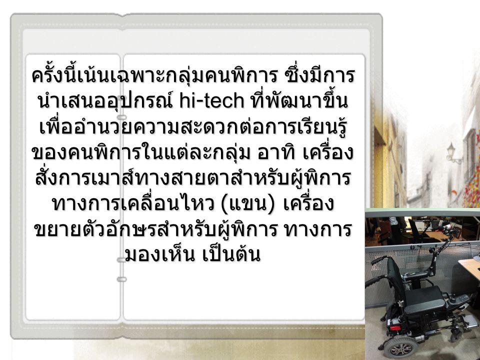 ครั้งนี้เน้นเฉพาะกลุ่มคนพิการ ซึ่งมีการ นำเสนออุปกรณ์ hi-tech ที่พัฒนาขึ้น เพื่ออำนวยความสะดวกต่อการเรียนรู้ ของคนพิการในแต่ละกลุ่ม อาทิ เครื่อง สั่งก