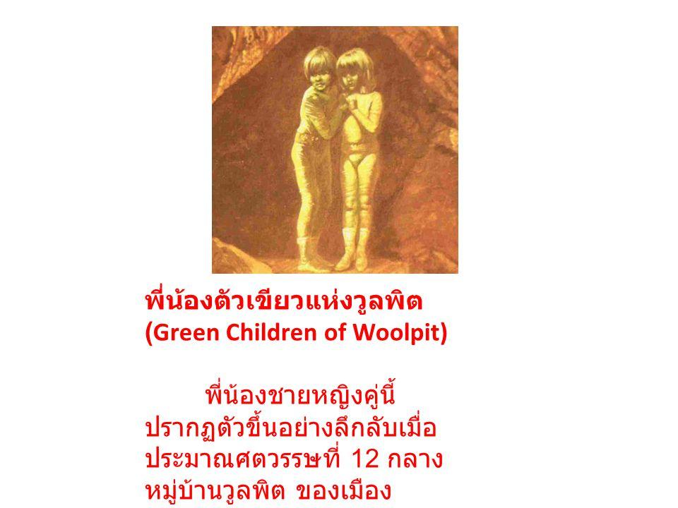 พี่น้องตัวเขียวแห่งวูลพิต (Green Children of Woolpit) พี่น้องชายหญิงคู่นี้ ปรากฏตัวขึ้นอย่างลึกลับเมื่อ ประมาณศตวรรษที่ 12 กลาง หมู่บ้านวูลพิต ของเมือ
