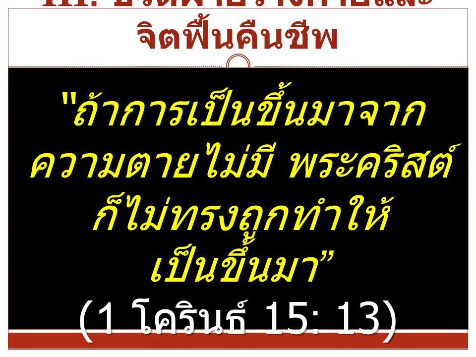 """III. ชีวิตฝ่ายร่างกายและ จิตฟื้นคืนชีพ """" ถ้าการเป็นขึ้นมาจาก ความตายไม่มี พระคริสต์ ก็ไม่ทรงถูกทำให้ เป็นขึ้นมา """" (1 โครินธ์ 15: 13)"""