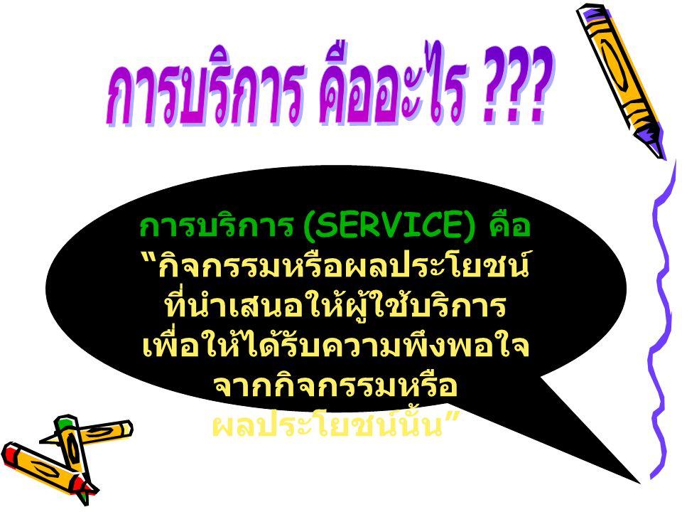"""การบริการ (SERVICE) คือ """" กิจกรรมหรือผลประโยชน์ ที่นำเสนอให้ผู้ใช้บริการ เพื่อให้ได้รับความพึงพอใจ จากกิจกรรมหรือ ผลประโยชน์นั้น """""""