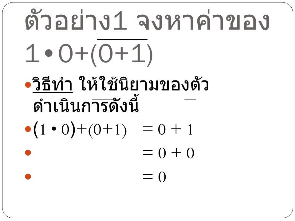 ตัวอย่าง 1 จงหาค่าของ 10+(0+1) วิธีทำ ให้ใช้นิยามของตัว ดำเนินการดังนี้ (1 0)+(0+1)= 0 + 1 = 0 + 0 = 0
