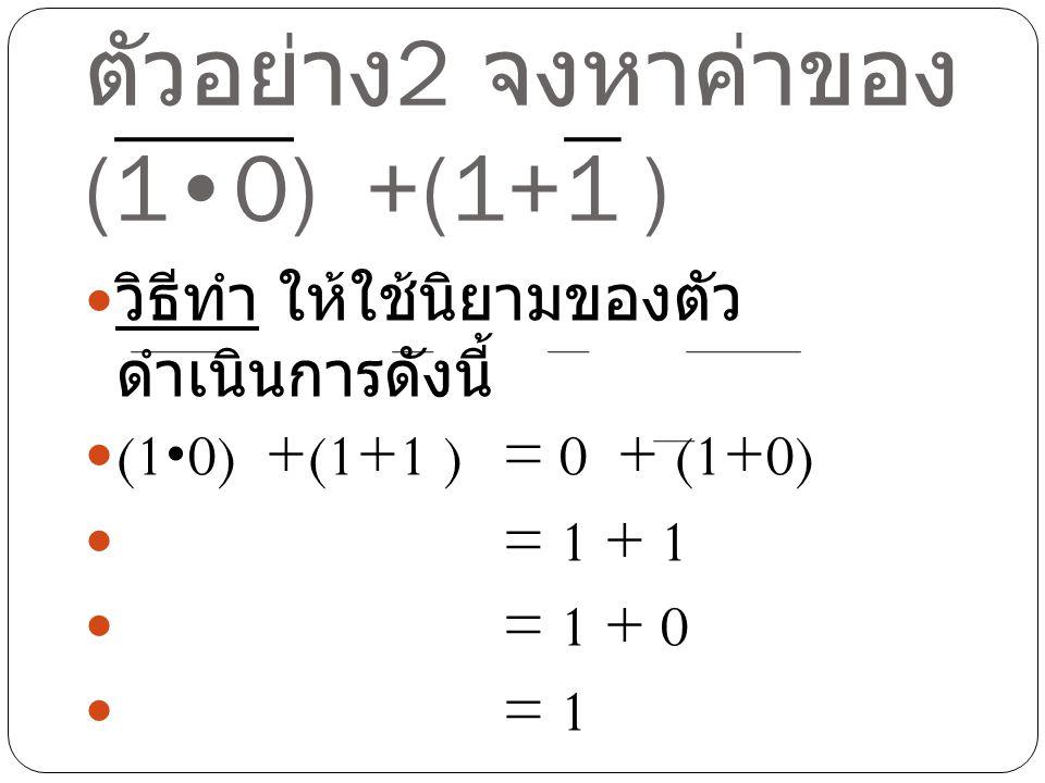 ตัวอย่าง 2 จงหาค่าของ (10) +(1+1 ) วิธีทำ ให้ใช้นิยามของตัว ดำเนินการดังนี้ (10) +(1+1 ) = 0 + (1+0) = 1 + 1 = 1 + 0 = 1