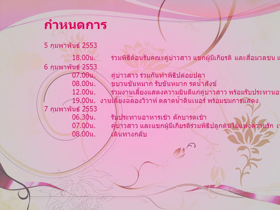 กำหนดการ 5 กุมพาพันธ์ 2553 18.00 น. ร่วมพิธีต้อนรับคณะคู่บ่าวสาว แขกผูมีเกียรติ และสื่อมวลชน และรับประทานอาหาร 6 กุมพาพันธ์ 2553 07.00 น. คู่บ่าวสาว