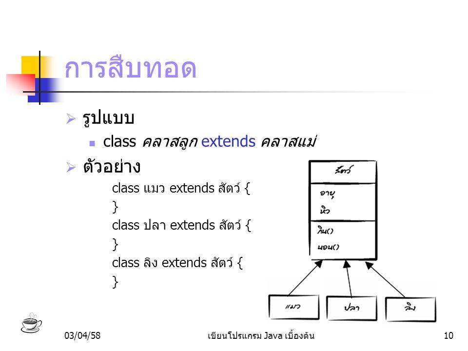 03/04/58เขียนโปรแกรม Java เบื้องต้น10 การสืบทอด  รูปแบบ class คลาสลูก extends คลาสแม่  ตัวอย่าง class แมว extends สัตว์ { } class ปลา extends สัตว์