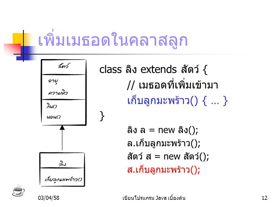 03/04/58เขียนโปรแกรม Java เบื้องต้น12 เพิ่มเมธอดในคลาสลูก class ลิง extends สัตว์ { // เมธอดที่เพิ่มเข้ามา เก็บลูกมะพร้าว() { … } } ลิง ล = new ลิง();