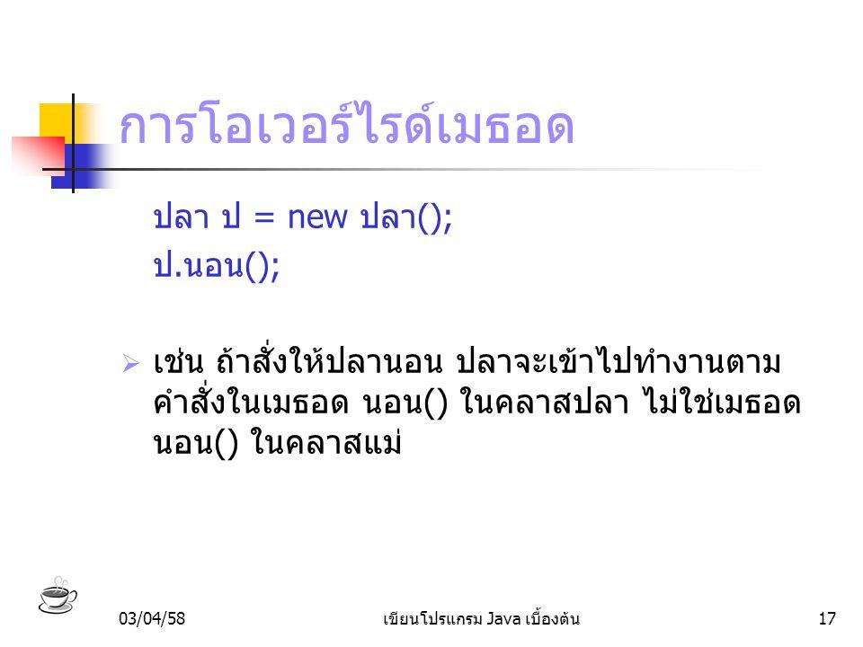 03/04/58เขียนโปรแกรม Java เบื้องต้น17 การโอเวอร์ไรด์เมธอด ปลา ป = new ปลา(); ป.นอน();  เช่น ถ้าสั่งให้ปลานอน ปลาจะเข้าไปทำงานตาม คำสั่งในเมธอด นอน()
