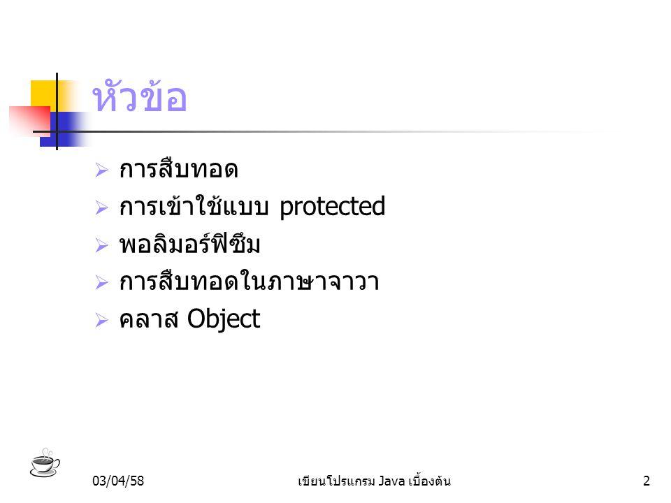 03/04/58เขียนโปรแกรม Java เบื้องต้น13 เพิ่มแอททริบิวท์ในคลาสลูก class ปลา extends สัตว์ { // แอตทริบิวต์ที่เพิ่มเข้ามา ชื่อ; }