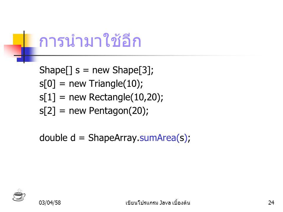 03/04/58เขียนโปรแกรม Java เบื้องต้น24 การนำมาใช้อีก Shape[] s = new Shape[3]; s[0] = new Triangle(10); s[1] = new Rectangle(10,20); s[2] = new Pentago