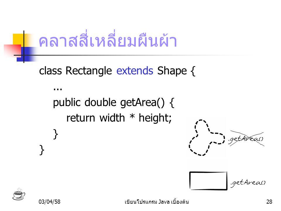 03/04/58เขียนโปรแกรม Java เบื้องต้น28 คลาสสี่เหลี่ยมผืนผ้า class Rectangle extends Shape {... public double getArea() { return width * height; }
