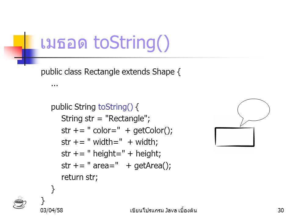 03/04/58เขียนโปรแกรม Java เบื้องต้น30 เมธอด toString() public class Rectangle extends Shape {... public String toString() { String str =