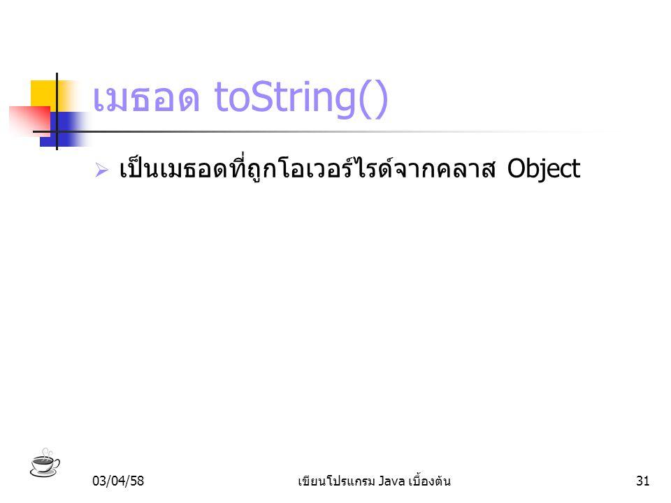 03/04/58เขียนโปรแกรม Java เบื้องต้น31 เมธอด toString()  เป็นเมธอดที่ถูกโอเวอร์ไรด์จากคลาส Object