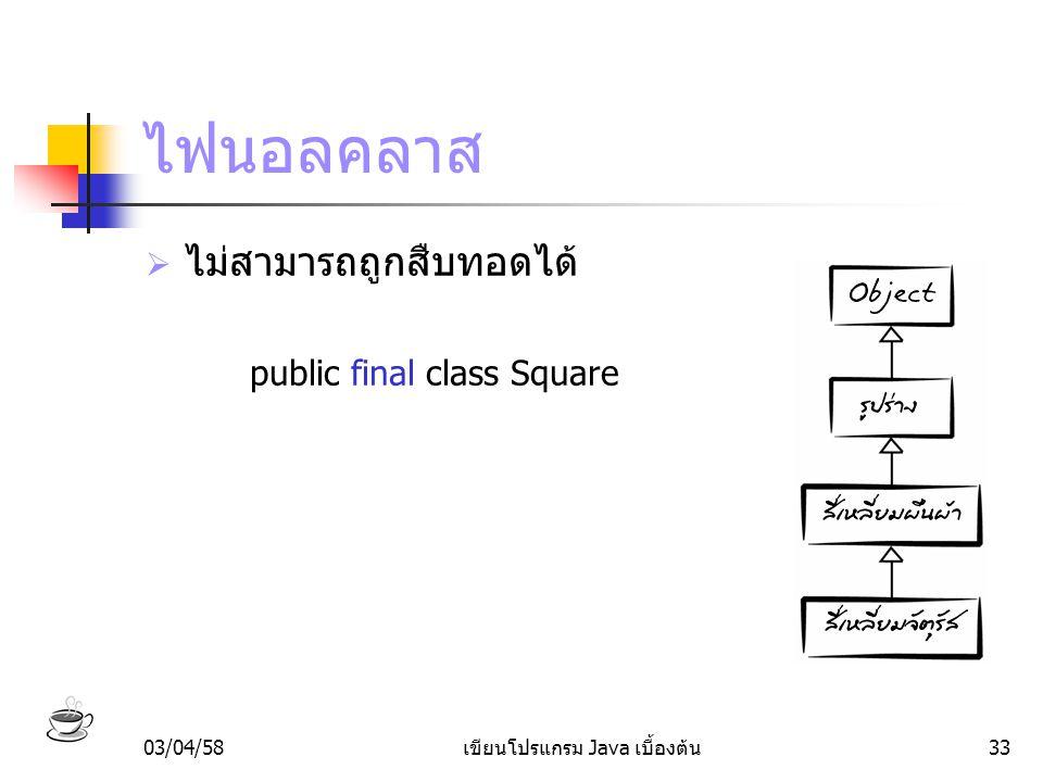 03/04/58เขียนโปรแกรม Java เบื้องต้น33 ไฟนอลคลาส  ไม่สามารถถูกสืบทอดได้ public final class Square