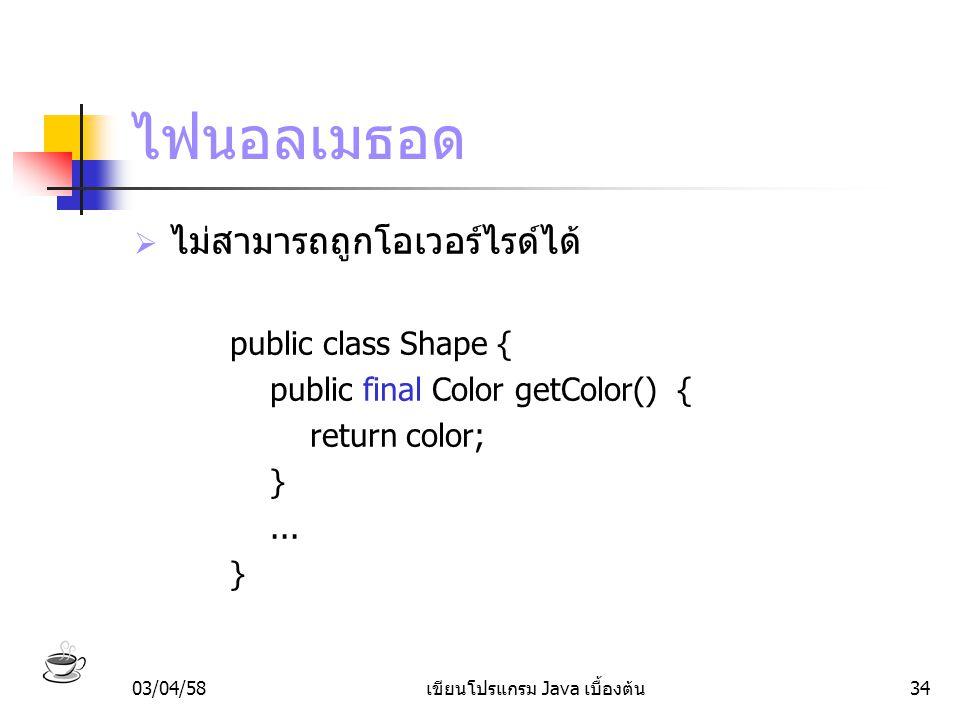 03/04/58เขียนโปรแกรม Java เบื้องต้น34 ไฟนอลเมธอด  ไม่สามารถถูกโอเวอร์ไรด์ได้ public class Shape { public final Color getColor() { return color; }...