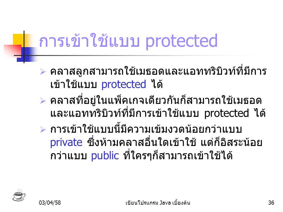 03/04/58เขียนโปรแกรม Java เบื้องต้น36 การเข้าใช้แบบ protected  คลาสลูกสามารถใช้เมธอดและแอททริบิวท์ที่มีการ เข้าใช้แบบ protected ได้  คลาสที่อยู่ในแพ