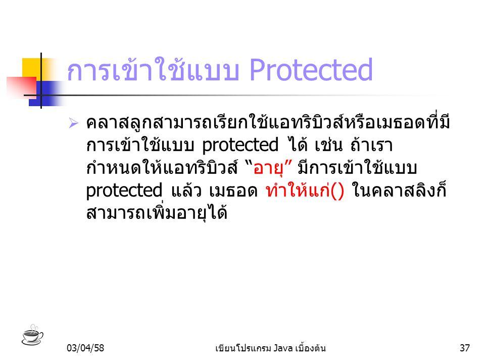 03/04/58เขียนโปรแกรม Java เบื้องต้น37 การเข้าใช้แบบ Protected  คลาสลูกสามารถเรียกใช้แอทริบิวส์หรือเมธอดที่มี การเข้าใช้แบบ protected ได้ เช่น ถ้าเรา