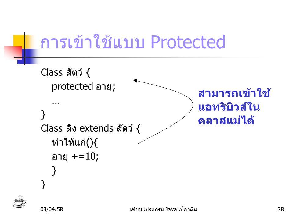 03/04/58เขียนโปรแกรม Java เบื้องต้น38 การเข้าใช้แบบ Protected Class สัตว์ { protected อายุ; … } Class ลิง extends สัตว์ { ทำให้แก่(){ อายุ +=10; } สาม