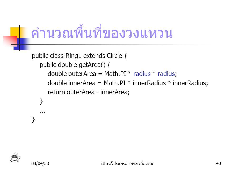 03/04/58เขียนโปรแกรม Java เบื้องต้น40 คำนวณพื้นที่ของวงแหวน public class Ring1 extends Circle { public double getArea() { double outerArea = Math.PI *