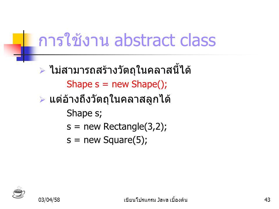 03/04/58เขียนโปรแกรม Java เบื้องต้น43 การใช้งาน abstract class  ไม่สามารถสร้างวัตถุในคลาสนี้ได้ Shape s = new Shape();  แต่อ้างถึงวัตถุในคลาสลูกได้
