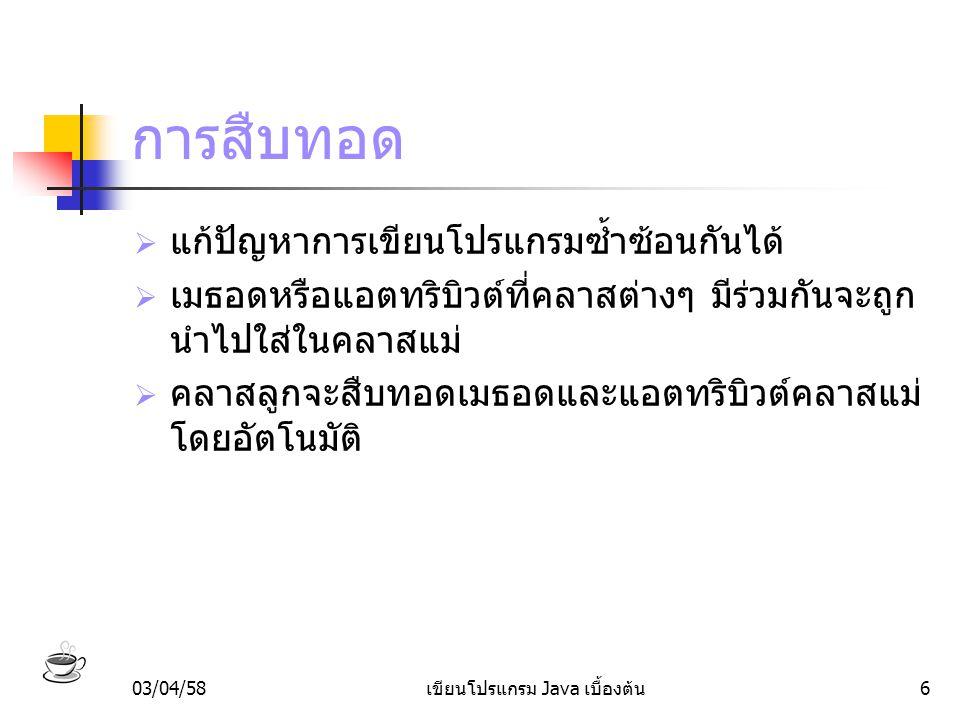 03/04/58เขียนโปรแกรม Java เบื้องต้น17 การโอเวอร์ไรด์เมธอด ปลา ป = new ปลา(); ป.นอน();  เช่น ถ้าสั่งให้ปลานอน ปลาจะเข้าไปทำงานตาม คำสั่งในเมธอด นอน() ในคลาสปลา ไม่ใช่เมธอด นอน() ในคลาสแม่