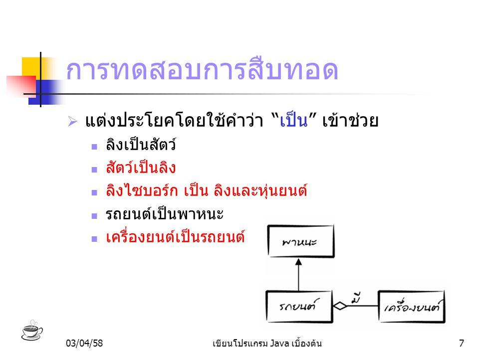 03/04/58เขียนโปรแกรม Java เบื้องต้น8 คลาสสัตว์  แมว ปลา และลิง เป็นสัตว์ สัตว์ทุกตัวสามารถกิน และนอนได้ เราจึงนำแอตทริบิวต์และเมธอดที่สัตว์ ต่างๆมีร่วมกัน ไปใส่ในคลาสสัตว์ class สัตว์ { // แอตทริบิวต์ อายุ; ความหิว; // เมธอด กิน() {… } นอน() {… } }