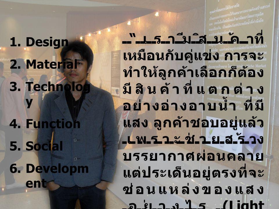 1.Design 2.Material 3.Technolog y 4.Function 5.Social 6.Developm ent เรามีสินค้าที่ เหมือนกับคู่แข่ง การจะ ทำให้ลูกค้าเลือกก็ต้อง มีสินค้าที่แตกต่าง อย่างอ่างอาบน้ำ ที่มี แสง ลูกค้าชอบอยู่แล้ว เพราะช่วยสร้าง บรรยากาศผ่อนคลาย แต่ประเด็นอยู่ตรงที่จะ ซ่อนแหล่งของแสง อย่างไร (Light Source) จึงต้องคิดค้น กับซัพพลายเออร์ว่าจะ หล่ออ่างอาบน้ำด้วย วัสดุใหม่ที่ให้แสงลอด ผ่านได้