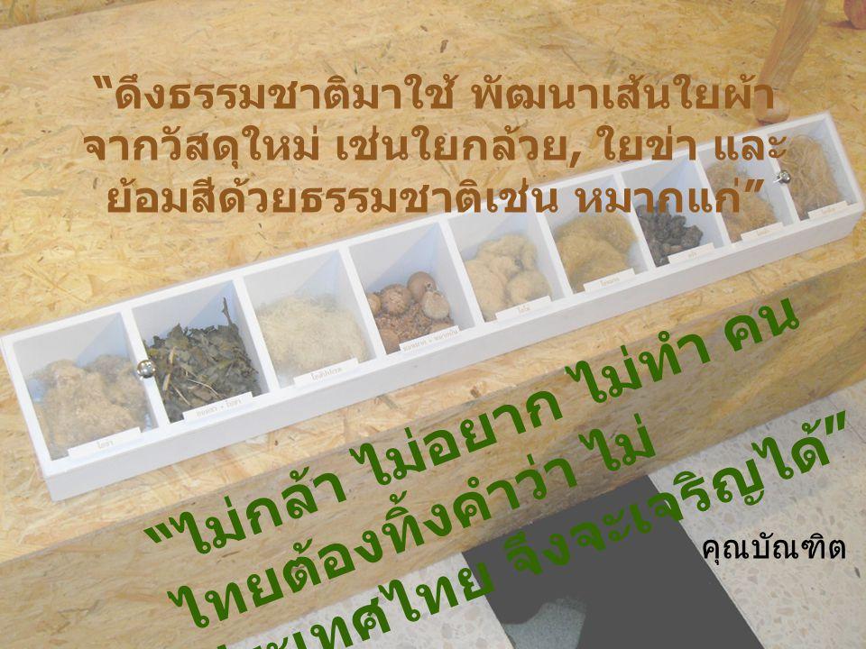 ดึงธรรมชาติมาใช้ พัฒนาเส้นใยผ้า จากวัสดุใหม่ เช่นใยกล้วย, ใยข่า และ ย้อมสีด้วยธรรมชาติเช่น หมากแก่ ไม่กล้า ไม่อยาก ไม่ทำ คน ไทยต้องทิ้งคำว่า ไม่ ประเทศไทย จึงจะเจริญได้ คุณบัณฑิต