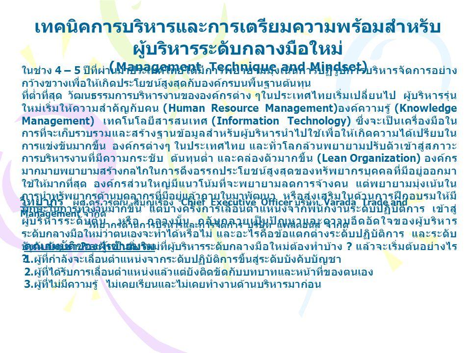 เทคนิคการบริหารและการเตรียมความพร้อมสำหรับ ผู้บริหารระดับกลางมือใหม่ ( Management Technique and Mindset ) ในช่วง 4 – 5 ปีที่ผ่านมาประเทศไทยได้มีการพยายามมุ่งเน้นการปฏิรูปการบริหารจัดการอย่าง กว้างขวางเพื่อให้เกิดประโยชน์สูงสุดกับองค์กรบนพื้นฐานต้นทุน ที่ต่ำที่สุด วัฒนธรรมการบริหารงานขององค์กรต่าง ๆในประเทศไทยเริ่มเปลี่ยนไป ผู้บริหารรุ่น ใหม่เริ่มให้ความสำคัญกับคน (Human Resource Management) องค์ความรู้ (Knowledge Management) เทคโนโลยีสารสนเทศ (Information Technology) ซึ่งจะเป็นเครื่องมือใน การที่จะเก็บรวบรวมและสร้างฐานข้อมูลสำหรับผู้บริหารนำไปใช้เพื่อให้เกิดความได้เปรียบใน การแข่งขันมากขึ้น องค์กรต่างๆ ในประเทศไทย และทั่วโลกล้วนพยายามปรับตัวเข้าสู่สภาวะ การบริหารงานที่มีความกระชับ ต้นทุนต่ำ และคล่องตัวมากขึ้น (Lean Organization) องค์กร มากมายพยายามสร้างกลไกในการดึงอรรถประโยชน์สูงสุดของทรัพยากรบุคคลที่มีอยู่ออกมา ใช้ให้มากที่สุด องค์กรส่วนใหญ่มีแนวโน้มที่จะพยายามลดการจ้างคน แต่พยายามมุ่งเน้นใน การนำทรัพยากรด้านบุคลากรที่มีอยู่แล้วภายในมาพัฒนา หรือส่งเสริมในด้านการฝึกอบรมให้มี ทักษะในการทำงานมากขึ้น แต่บางครั้งการเลื่อนตำแหน่งจากพนักงานระดับปฏิบัติการ เข้าสู่ ผู้บริหารระดับต้น หรือ กลางนั้น กลับกลายเป็นปัญหาและความอึดอัดใจของผู้บริหาร ระดับกลางมือใหม่ว่าตนเองจะทำได้หรือไม่ และอะไรคือข้อแตกต่างระดับปฏิบัติการ และระดับ บังคับบัญชา .