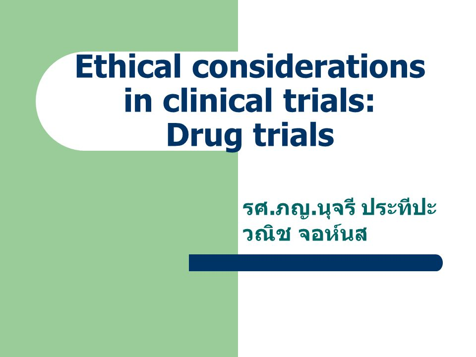Ethical considerations in clinical trials: Drug trials รศ. ภญ. นุจรี ประทีปะ วณิช จอห์นส