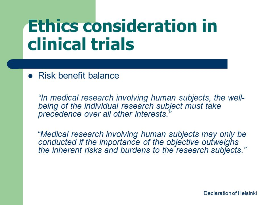 "Ethics consideration in clinical trials Risk benefit balance ""In medical research involving human subjects, the well- being of the individual research"