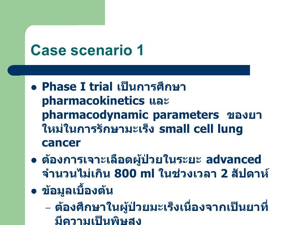 Case scenario 1 Phase I trial เป็นการศึกษา pharmacokinetics และ pharmacodynamic parameters ของยา ใหม่ในการรักษามะเร็ง small cell lung cancer ต้องการเจาะเลือดผู้ป่วยในระยะ advanced จำนวนไม่เกิน 800 ml ในช่วงเวลา 2 สัปดาห์ ข้อมูลเบื้องต้น – ต้องศึกษาในผู้ป่วยมะเร็งเนื่องจากเป็นยาที่ มีความเป็นพิษสูง