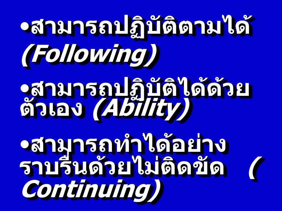 สามารถปฏิบัติตามได้ (Following) สามารถปฏิบัติตามได้ (Following) สามารถปฏิบัติได้ด้วย ตัวเอง (Ability) สามารถปฏิบัติได้ด้วย ตัวเอง (Ability) สามารถทำได้อย่าง ราบรื่นด้วยไม่ติดขัด ( Continuing) สามารถทำได้อย่าง ราบรื่นด้วยไม่ติดขัด ( Continuing) สามารถทำได้อย่าง ชำนาญ สามารถทำได้อย่าง ชำนาญ(Autonomic) สามารถปฏิบัติตามได้ (Following) สามารถปฏิบัติตามได้ (Following) สามารถปฏิบัติได้ด้วย ตัวเอง (Ability) สามารถปฏิบัติได้ด้วย ตัวเอง (Ability) สามารถทำได้อย่าง ราบรื่นด้วยไม่ติดขัด ( Continuing) สามารถทำได้อย่าง ราบรื่นด้วยไม่ติดขัด ( Continuing) สามารถทำได้อย่าง ชำนาญ สามารถทำได้อย่าง ชำนาญ(Autonomic)