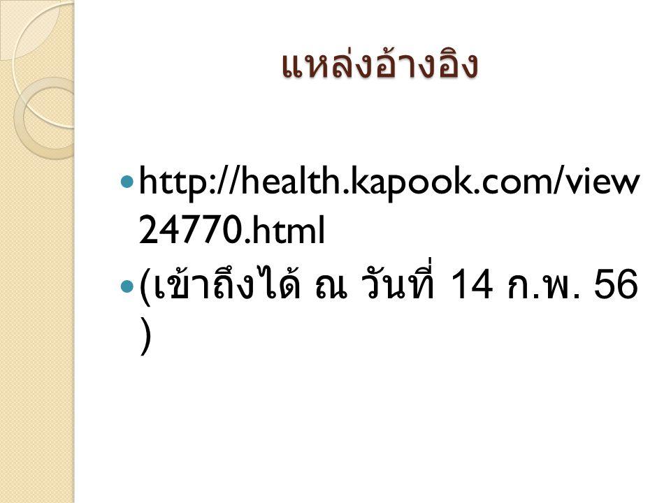 แหล่งอ้างอิง http://health.kapook.com/view 24770.html ( เข้าถึงได้ ณ วันที่ 14 ก. พ. 56 )