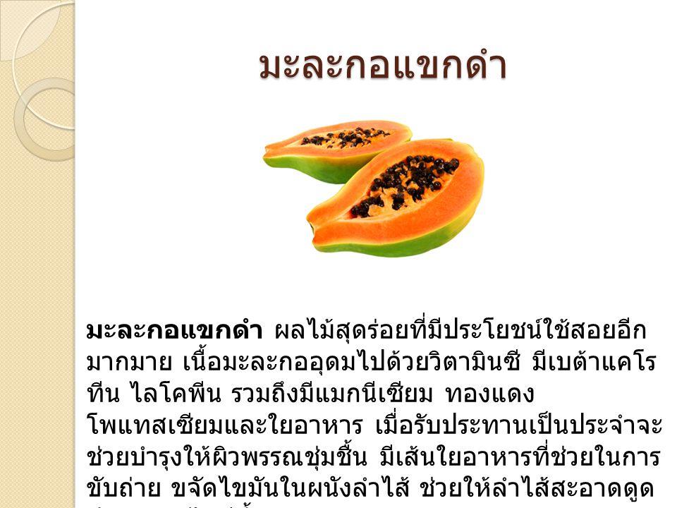 มะละกอแขกดำ มะละกอแขกดำ ผลไม้สุดร่อยที่มีประโยชน์ใช้สอยอีก มากมาย เนื้อมะละกออุดมไปด้วยวิตามินซี มีเบต้าแคโร ทีน ไลโคพีน รวมถึงมีแมกนีเซียม ทองแดง โพแทสเซียมและใยอาหาร เมื่อรับประทานเป็นประจำจะ ช่วยบำรุงให้ผิวพรรณชุ่มชื้น มีเส้นใยอาหารที่ช่วยในการ ขับถ่าย ขจัดไขมันในผนังลำไส้ ช่วยให้ลำไส้สะอาดดูด ซึมอาหารได้ดีขึ้น