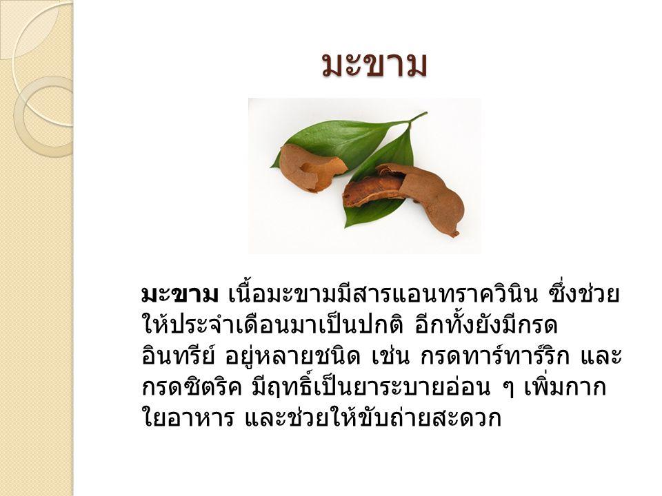 มะขาม มะขาม เนื้อมะขามมีสารแอนทราควินิน ซึ่งช่วย ให้ประจำเดือนมาเป็นปกติ อีกทั้งยังมีกรด อินทรีย์ อยู่หลายชนิด เช่น กรดทาร์ทาร์ริก และ กรดซิตริค มีฤทธ