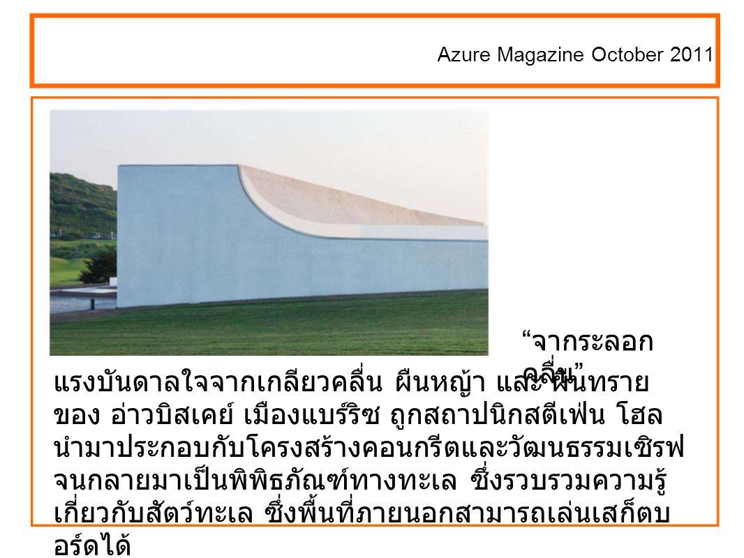 Azure Magazine October 2011 แรงบันดาลใจจากเกลียวคลื่น ผืนหญ้า และ ผืนทราย ของ อ่าวบิสเคย์ เมืองแบร์ริซ ถูกสถาปนิกสตีเฟ่น โฮล นำมาประกอบกับโครงสร้างคอนกรีตและวัฒนธรรมเซิรฟ จนกลายมาเป็นพิพิธภัณฑ์ทางทะเล ซึ่งรวบรวมความรู้ เกี่ยวกับสัตว์ทะเล ซึ่งพื้นที่ภายนอกสามารถเล่นเสก็ตบ อร์ดได้ จากระลอก คลื่น