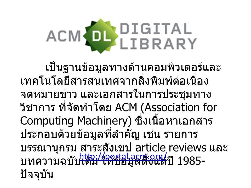 เป็นฐานข้อมูลทางด้านคอมพิวเตอร์และ เทคโนโลยีสารสนเทศจากสิ่งพิมพ์ต่อเนื่อง จดหมายข่าว และเอกสารในการประชุมทาง วิชาการ ที่จัดทำโดย ACM (Association for Computing Machinery) ซึ่งเนื้อหาเอกสาร ประกอบด้วยข้อมูลที่สำคัญ เช่น รายการ บรรณานุกรม สาระสังเขป article reviews และ บทความฉบับเต็ม ให้ข้อมูลตั้งแต่ปี 1985- ปัจจุบัน http://portal.acm.org/