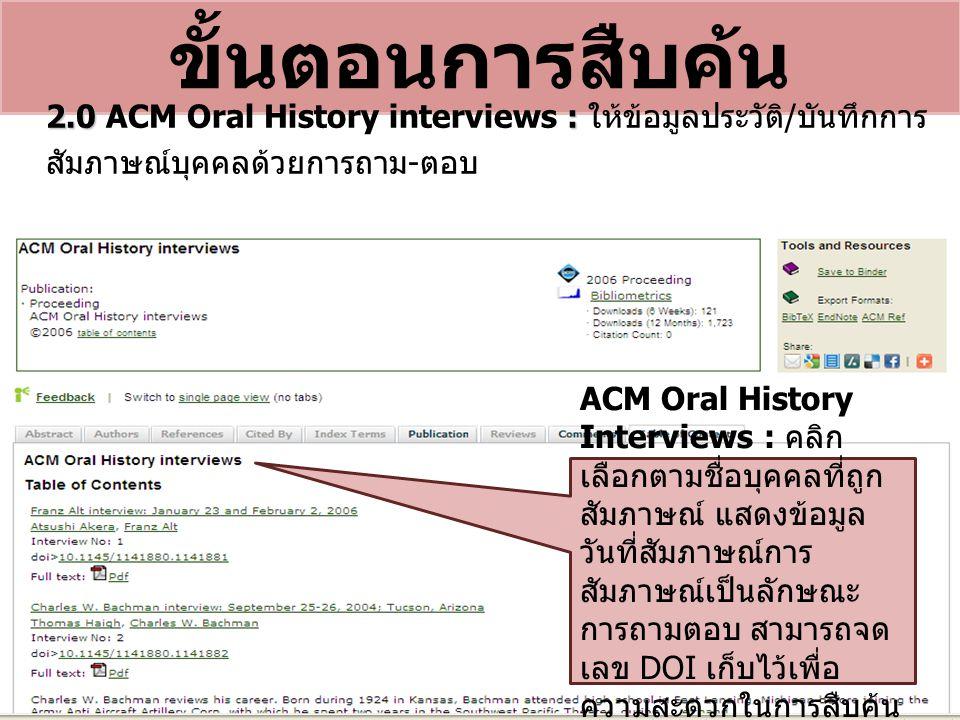 ขั้นตอนการสืบค้น 2.0 : 2.0 ACM Oral History interviews : ให้ข้อมูลประวัติ / บันทึกการ สัมภาษณ์บุคคลด้วยการถาม - ตอบ ACM Oral History Interviews : คลิก เลือกตามชื่อบุคคลที่ถูก สัมภาษณ์ แสดงข้อมูล วันที่สัมภาษณ์การ สัมภาษณ์เป็นลักษณะ การถามตอบ สามารถจด เลข DOI เก็บไว้เพื่อ ความสะดวกในการสืบค้น ครั้งต่อไป