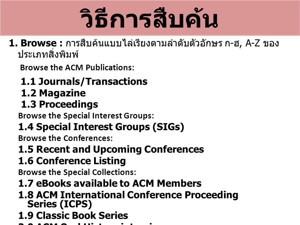 วิธีการสืบค้น 1. Browse : การสืบค้นแบบไล่เรียงตามลำดับตัวอักษร ก - ฮ, A-Z ของ ประเภทสิ่งพิมพ์ Browse the ACM Publications: 1.1 Journals/Transactions 1