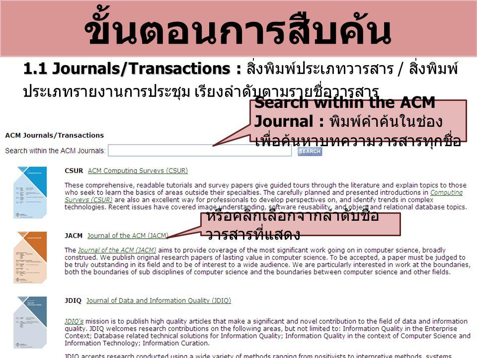 ขั้นตอนการสืบค้น Search within the ACM Journal : พิมพ์คำค้นในช่อง เพื่อค้นหาบทความวารสารทุกชื่อ 1.1 Journals/Transactions : 1.1 Journals/Transactions : สิ่งพิมพ์ประเภทวารสาร / สิ่งพิมพ์ ประเภทรายงานการประชุม เรียงลำดับตามรายชื่อวารสาร หรือคลิกเลือกจากลำดับชื่อ วารสารที่แสดง