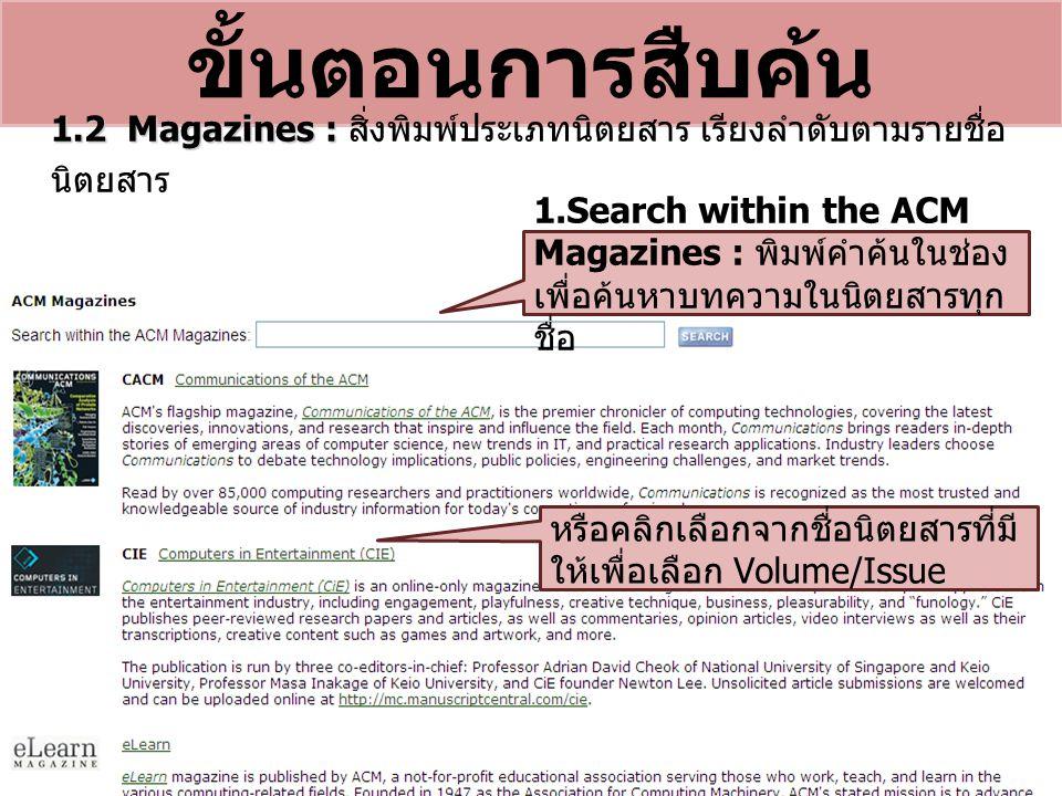 ขั้นตอนการสืบค้น 1.2 Magazines : 1.2 Magazines : สิ่งพิมพ์ประเภทนิตยสาร เรียงลำดับตามรายชื่อ นิตยสาร 1.Search within the ACM Magazines : พิมพ์คำค้นในช่อง เพื่อค้นหาบทความในนิตยสารทุก ชื่อ หรือคลิกเลือกจากชื่อนิตยสารที่มี ให้เพื่อเลือก Volume/Issue