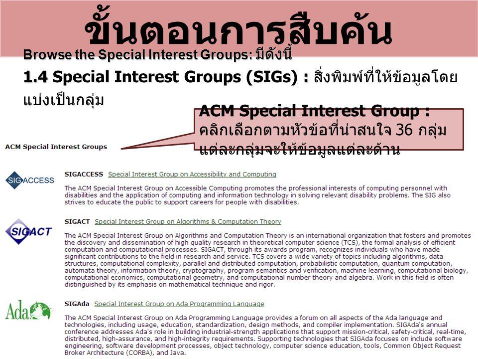 ขั้นตอนการสืบค้น Browse the Special Interest Groups: มีดังนี้ 1.4 : 1.4 Special Interest Groups (SIGs) : สิ่งพิมพ์ที่ให้ข้อมูลโดย แบ่งเป็นกลุ่ม ACM Special Interest Group : คลิกเลือกตามหัวข้อที่น่าสนใจ 36 กลุ่ม แต่ละกลุ่มจะให้ข้อมูลแต่ละด้าน