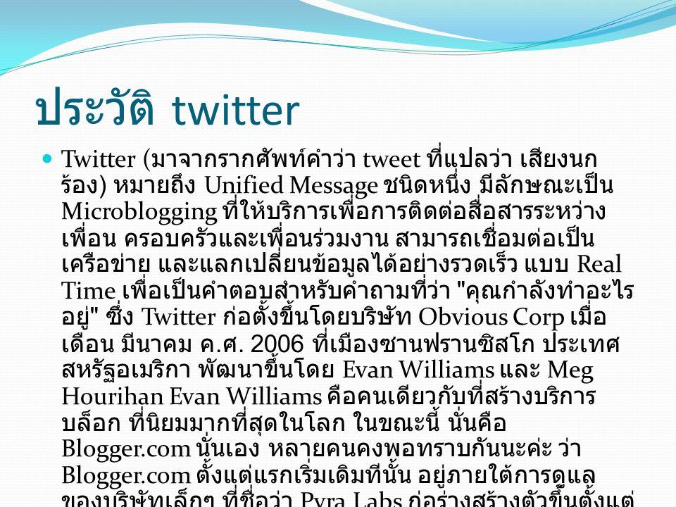 ประวัติ twitter Twitter ( มาจากรากศัพท์คำว่า tweet ที่แปลว่า เสียงนก ร้อง ) หมายถึง Unified Message ชนิดหนึ่ง มีลักษณะเป็น Microblogging ที่ให้บริการเ