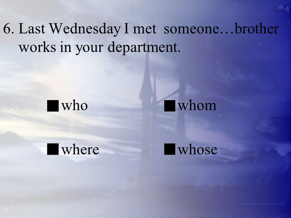 6. Last Wednesday I met someone…brother works in your department. whowhom wherewhose