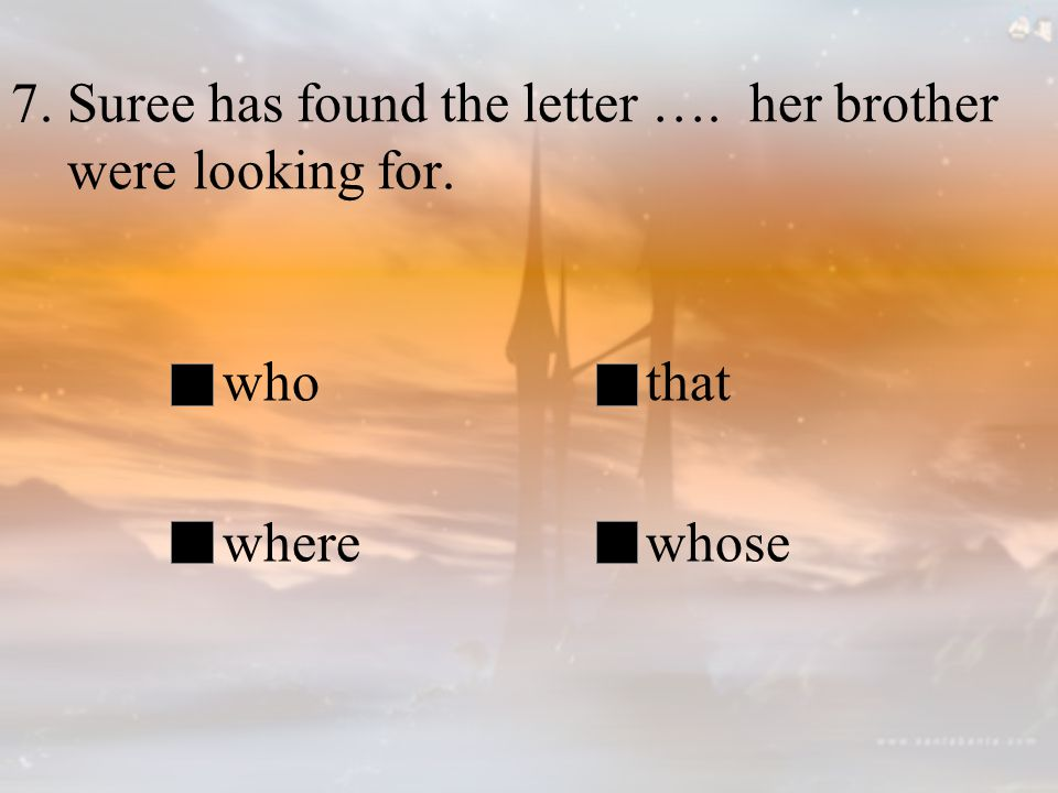 7. Suree has found the letter …. her brother were looking for. whothat wherewhose