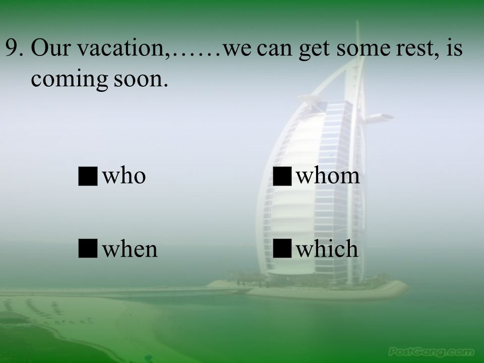 9. Our vacation,……we can get some rest, is coming soon. whowhom whenwhich