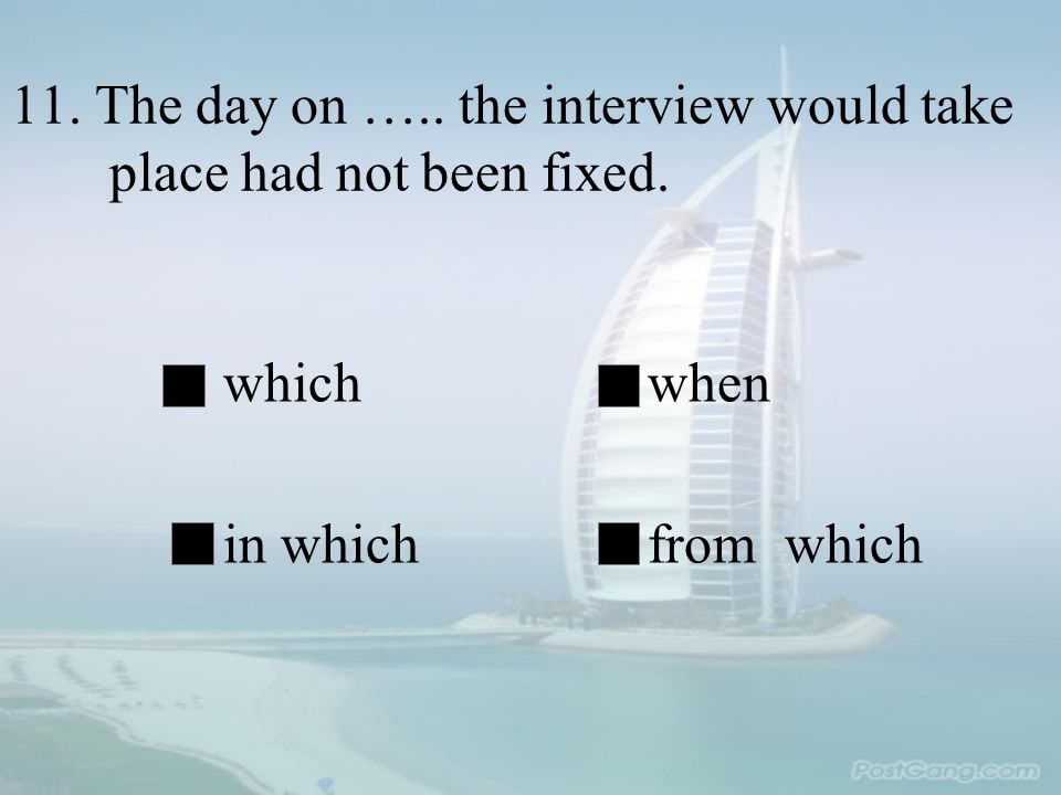 11. The day on ….. the interview would take place had not been fixed. whichwhen in whichfrom which