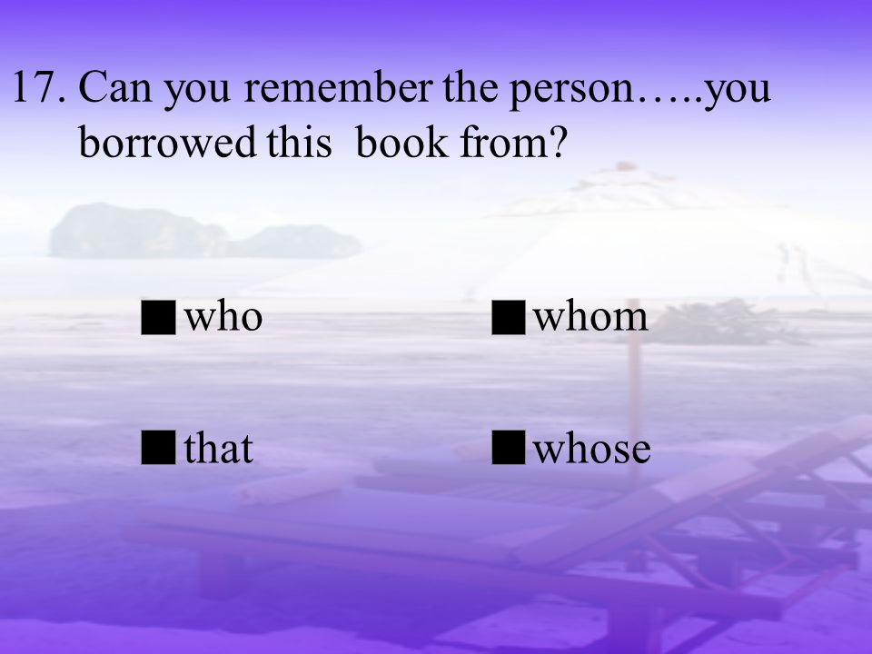 17. Can you remember the person…..you borrowed this book from? whowhom thatwhose
