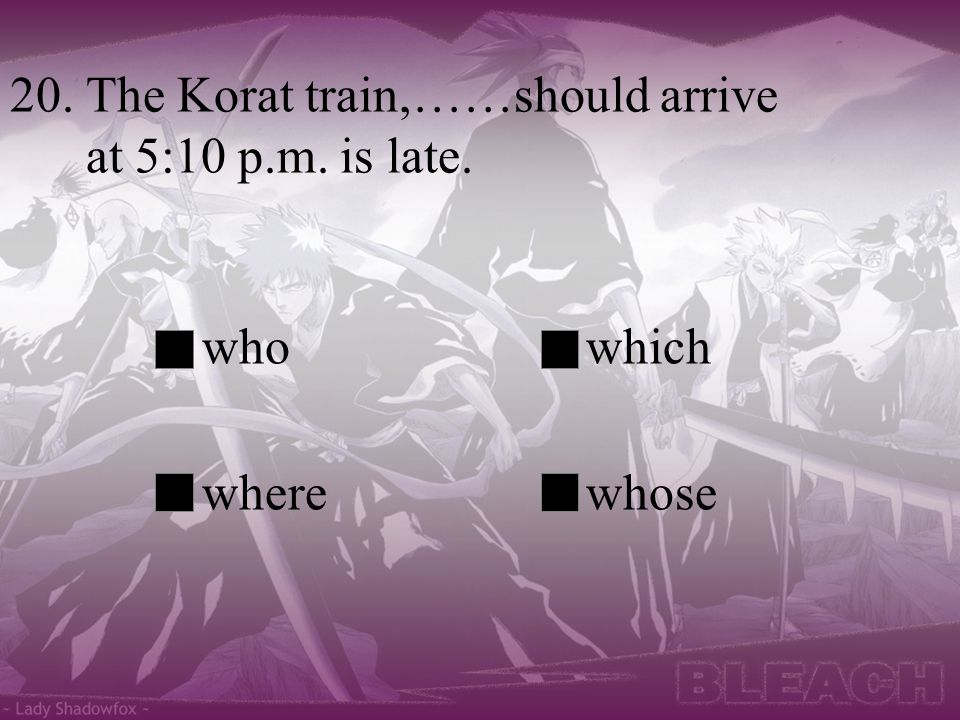 20. The Korat train,……should arrive at 5:10 p.m. is late. whowhich wherewhose