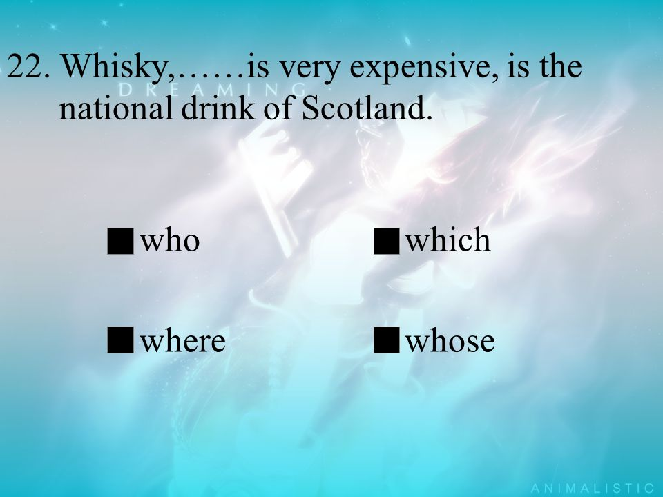 22. Whisky,……is very expensive, is the national drink of Scotland. whowhich wherewhose